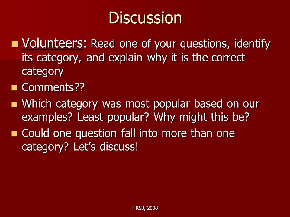 HRSB, 2008 Discussion Volunteers: Read one of your questions, identify its category, and explain why it is the correct category Volunteers: Read one of your questions, identify its category, and explain why it is the correct category Comments .