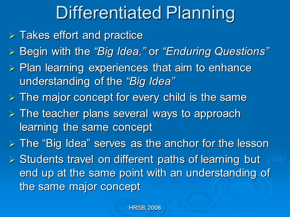 HRSB, 2008 Differentiated Planning  Takes effort and practice  Begin with the Big Idea, or Enduring Questions  Plan learning experiences that aim to enhance understanding of the Big Idea  The major concept for every child is the same  The teacher plans several ways to approach learning the same concept  The Big Idea serves as the anchor for the lesson  Students travel on different paths of learning but end up at the same point with an understanding of the same major concept