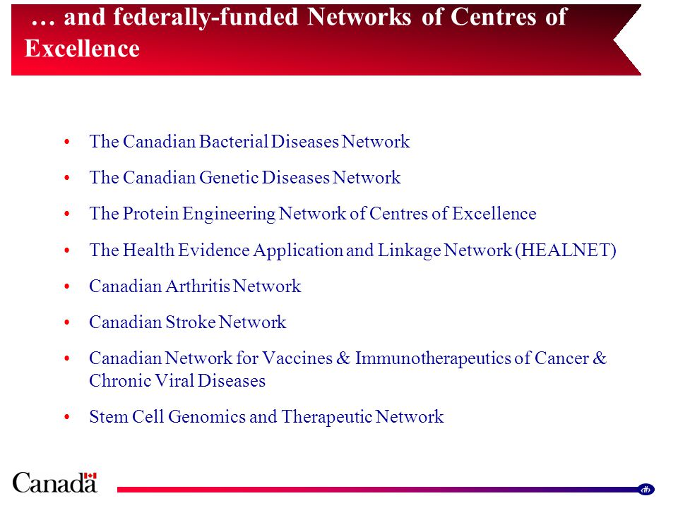 9 The Canadian Bacterial Diseases Network The Canadian Genetic Diseases Network The Protein Engineering Network of Centres of Excellence The Health Evidence Application and Linkage Network (HEALNET) Canadian Arthritis Network Canadian Stroke Network Canadian Network for Vaccines & Immunotherapeutics of Cancer & Chronic Viral Diseases Stem Cell Genomics and Therapeutic Network … and federally-funded Networks of Centres of Excellence