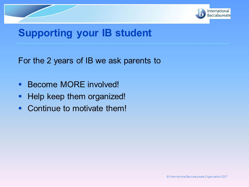 © International Baccalaureate Organization 2007 Supporting your IB student For the 2 years of IB we ask parents to  Become MORE involved.