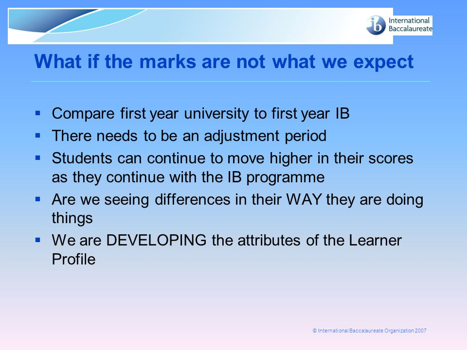 © International Baccalaureate Organization 2007 What if the marks are not what we expect  Compare first year university to first year IB  There needs to be an adjustment period  Students can continue to move higher in their scores as they continue with the IB programme  Are we seeing differences in their WAY they are doing things  We are DEVELOPING the attributes of the Learner Profile