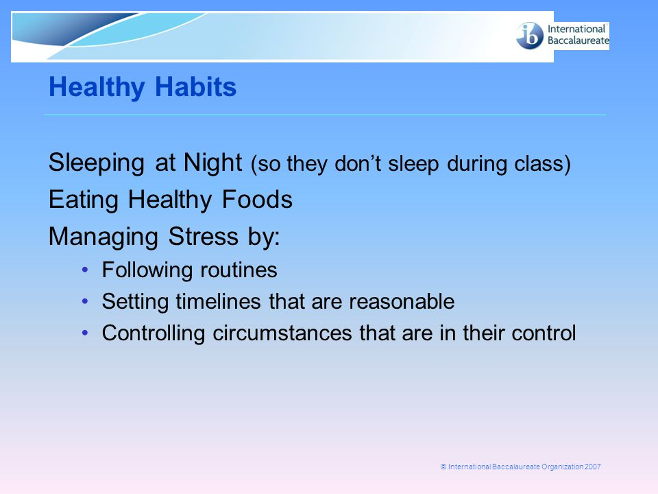 © International Baccalaureate Organization 2007 Healthy Habits Sleeping at Night (so they don't sleep during class) Eating Healthy Foods Managing Stress by: Following routines Setting timelines that are reasonable Controlling circumstances that are in their control