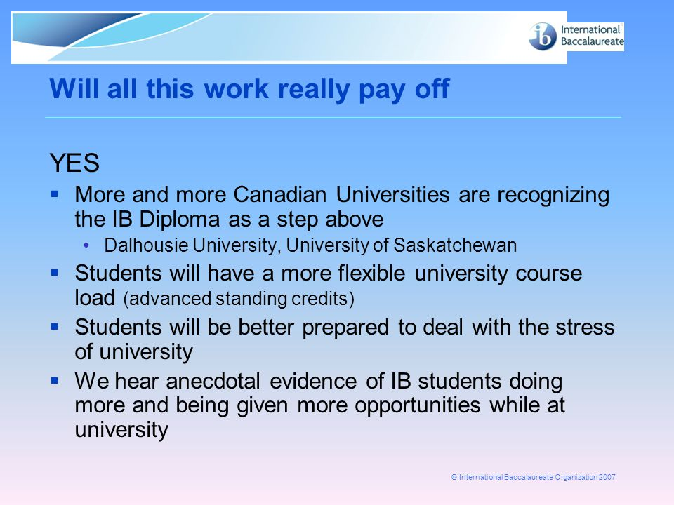 © International Baccalaureate Organization 2007 Will all this work really pay off YES  More and more Canadian Universities are recognizing the IB Diploma as a step above Dalhousie University, University of Saskatchewan  Students will have a more flexible university course load (advanced standing credits)  Students will be better prepared to deal with the stress of university  We hear anecdotal evidence of IB students doing more and being given more opportunities while at university