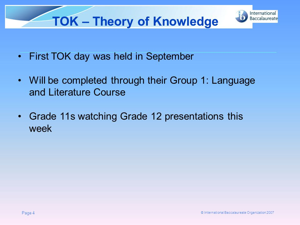 © International Baccalaureate Organization 2007 TOK – Theory of Knowledge Page 4 First TOK day was held in September Will be completed through their Group 1: Language and Literature Course Grade 11s watching Grade 12 presentations this week