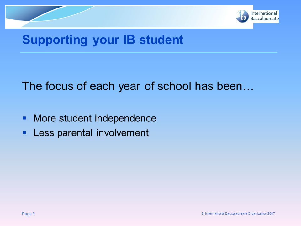 © International Baccalaureate Organization 2007 Supporting your IB student The focus of each year of school has been…  More student independence  Less parental involvement Page 9