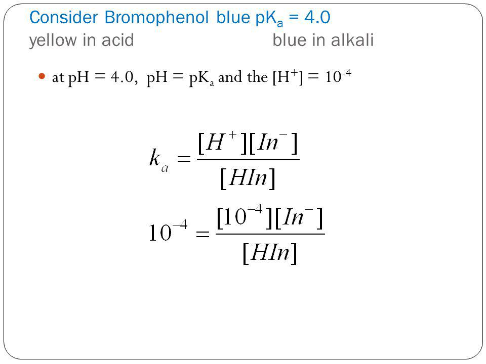 Consider Bromophenol blue pK a = 4.0 yellow in acidblue in alkali at pH = 4.0, pH = pK a and the [H + ] = 10 -4