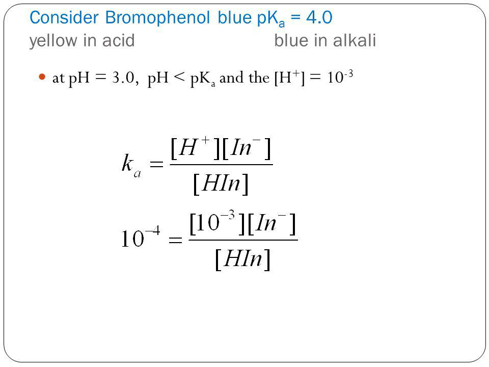 Consider Bromophenol blue pK a = 4.0 yellow in acidblue in alkali at pH = 3.0, pH < pK a and the [H + ] = 10 -3