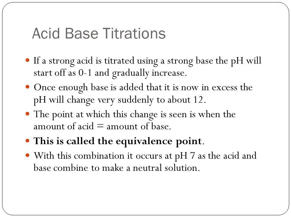 Acid Base Titrations If a strong acid is titrated using a strong base the pH will start off as 0-1 and gradually increase.