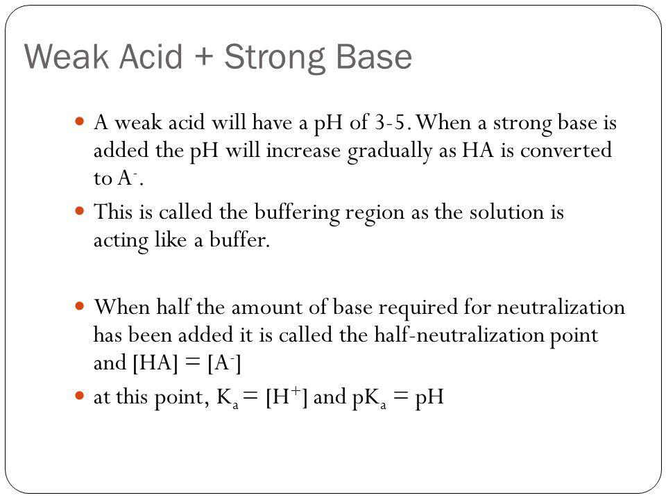 Weak Acid + Strong Base A weak acid will have a pH of 3-5.
