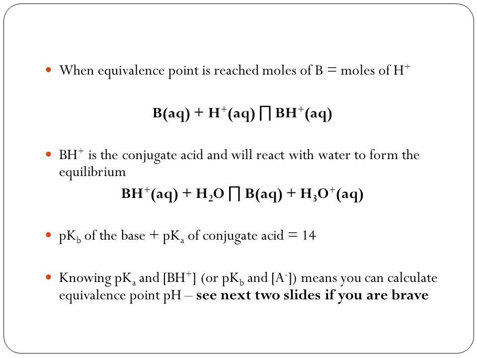 When equivalence point is reached moles of B = moles of H + B(aq) + H + (aq) ∏ BH + (aq) BH + is the conjugate acid and will react with water to form the equilibrium BH + (aq) + H 2 O ∏ B(aq) + H 3 O + (aq) pK b of the base + pK a of conjugate acid = 14 Knowing pK a and [BH + ] (or pK b and [A - ]) means you can calculate equivalence point pH – see next two slides if you are brave