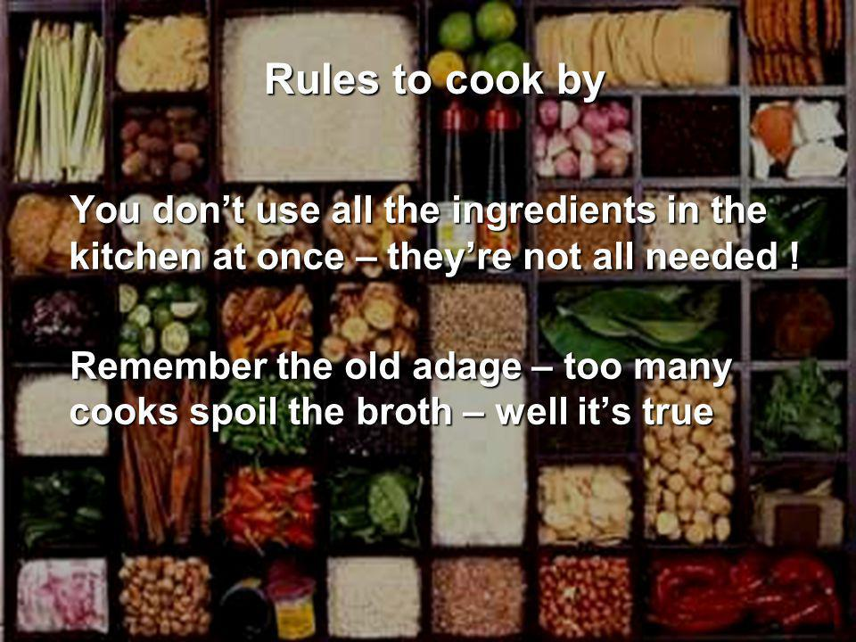 You don't use all the ingredients in the kitchen at once – they're not all needed .