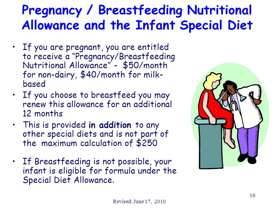 Revised: June 17, 2010 16 Pregnancy / Breastfeeding Nutritional Allowance and the Infant Special Diet If you are pregnant, you are entitled to receive a Pregnancy/Breastfeeding Nutritional Allowance - $50/month for non-dairy, $40/month for milk- based If you choose to breastfeed you may renew this allowance for an additional 12 months This is provided in addition to any other special diets and is not part of the maximum calculation of $250 If Breastfeeding is not possible, your infant is eligible for formula under the Special Diet Allowance.