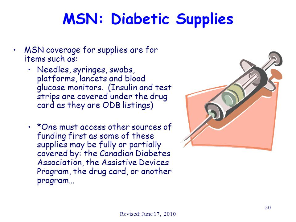 Revised: June 17, 2010 20 MSN: Diabetic Supplies MSN coverage for supplies are for items such as: Needles, syringes, swabs, platforms, lancets and blood glucose monitors.