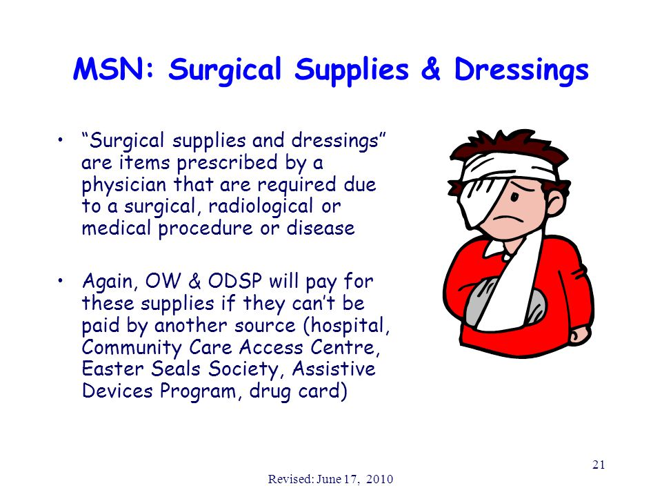 Revised: June 17, 2010 21 Surgical supplies and dressings are items prescribed by a physician that are required due to a surgical, radiological or medical procedure or disease Again, OW & ODSP will pay for these supplies if they can't be paid by another source (hospital, Community Care Access Centre, Easter Seals Society, Assistive Devices Program, drug card) MSN: Surgical Supplies & Dressings