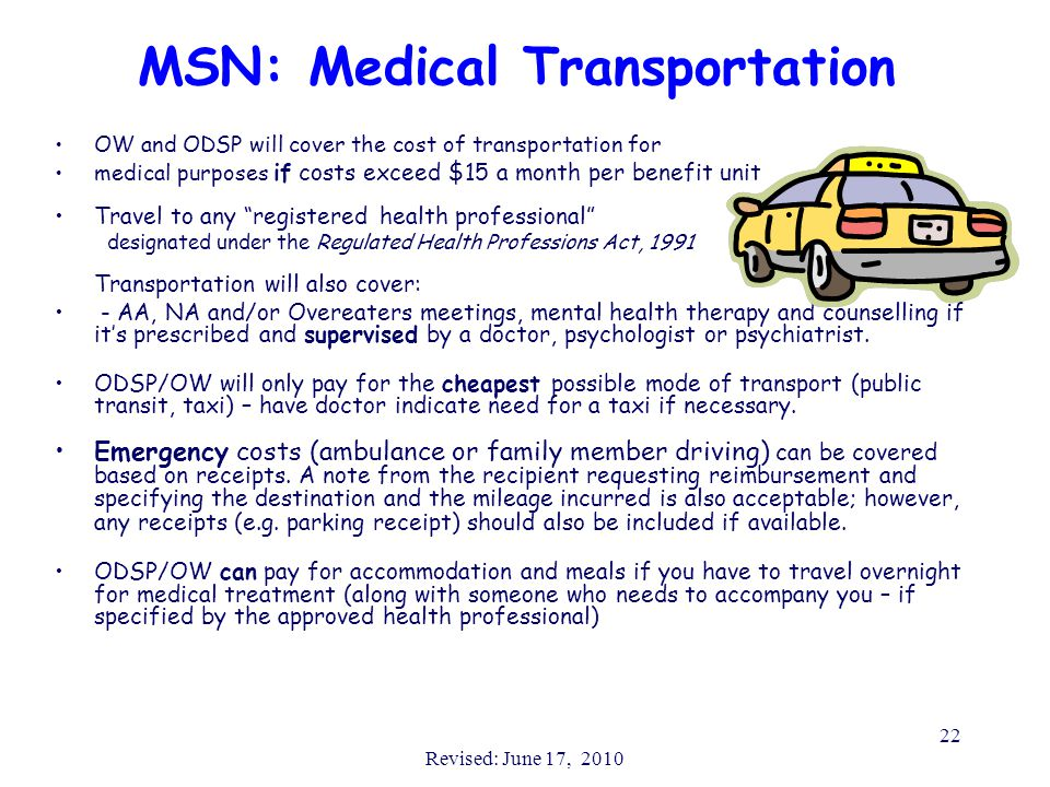 Revised: June 17, 2010 22 MSN: Medical Transportation OW and ODSP will cover the cost of transportation for medical purposes if costs exceed $15 a month per benefit unit Travel to any registered health professional designated under the Regulated Health Professions Act, 1991 Transportation will also cover: - AA, NA and/or Overeaters meetings, mental health therapy and counselling if it's prescribed and supervised by a doctor, psychologist or psychiatrist.