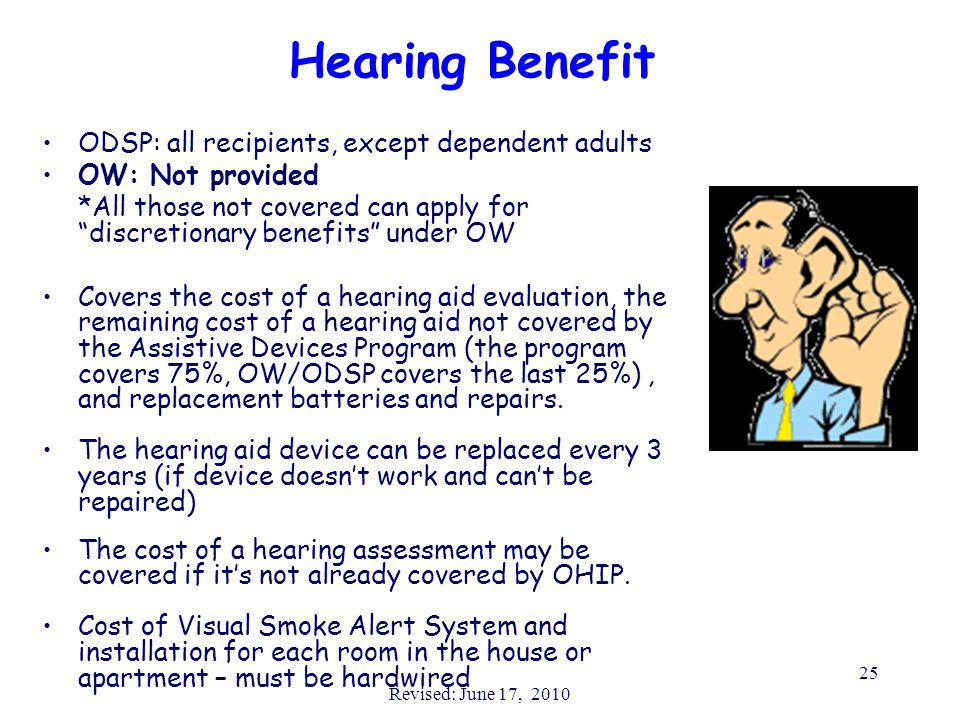 Revised: June 17, 2010 25 Hearing Benefit ODSP: all recipients, except dependent adults OW: Not provided *All those not covered can apply for discretionary benefits under OW Covers the cost of a hearing aid evaluation, the remaining cost of a hearing aid not covered by the Assistive Devices Program (the program covers 75%, OW/ODSP covers the last 25%), and replacement batteries and repairs.