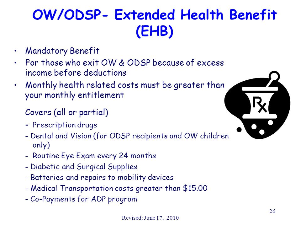 Revised: June 17, 2010 26 OW/ODSP- Extended Health Benefit (EHB) Mandatory Benefit For those who exit OW & ODSP because of excess income before deductions Monthly health related costs must be greater than your monthly entitlement Covers (all or partial) - Prescription drugs - Dental and Vision (for ODSP recipients and OW children only) -Routine Eye Exam every 24 months - Diabetic and Surgical Supplies - Batteries and repairs to mobility devices - Medical Transportation costs greater than $15.00 - Co-Payments for ADP program