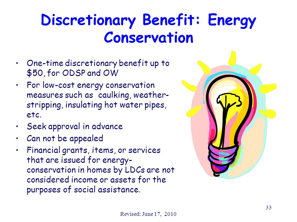 Revised: June 17, 2010 33 Discretionary Benefit: Energy Conservation One-time discretionary benefit up to $50, for ODSP and OW For low-cost energy conservation measures such as caulking, weather- stripping, insulating hot water pipes, etc.