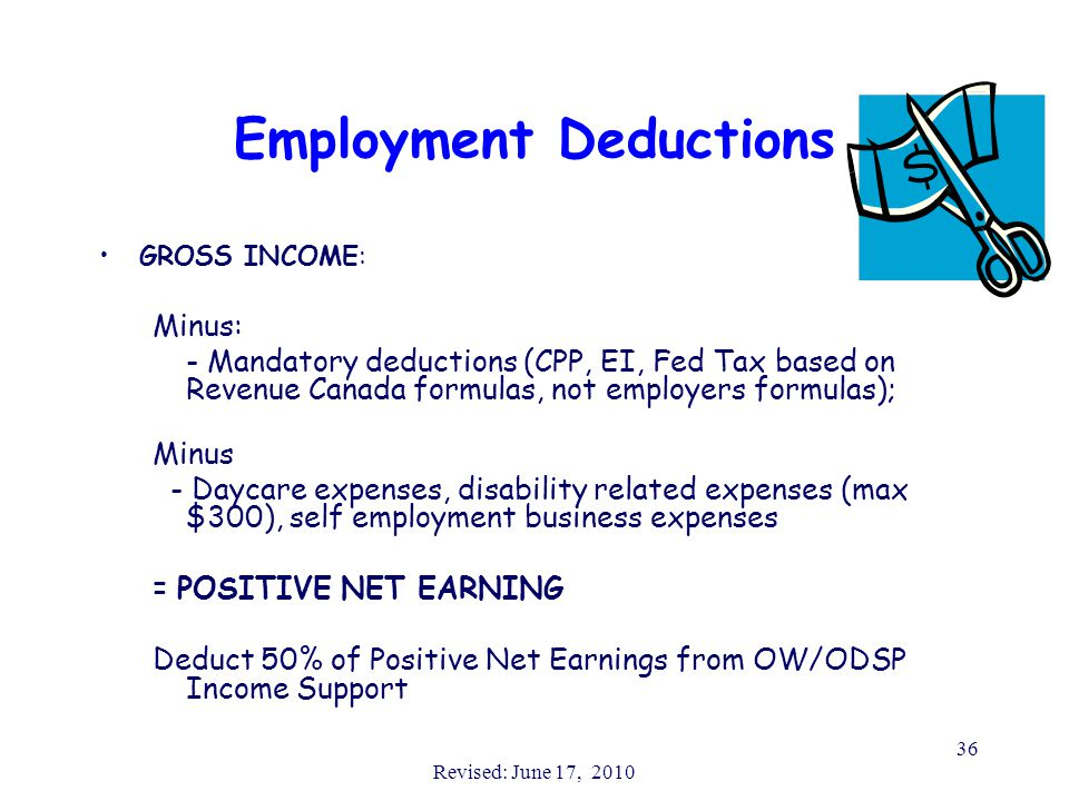 Revised: June 17, 2010 36 Employment Deductions GROSS INCOME: Minus: - Mandatory deductions (CPP, EI, Fed Tax based on Revenue Canada formulas, not employers formulas); Minus - Daycare expenses, disability related expenses (max $300), self employment business expenses = POSITIVE NET EARNING Deduct 50% of Positive Net Earnings from OW/ODSP Income Support