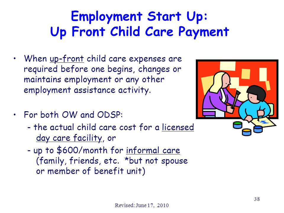 Revised: June 17, 2010 38 Employment Start Up: Up Front Child Care Payment When up-front child care expenses are required before one begins, changes or maintains employment or any other employment assistance activity.