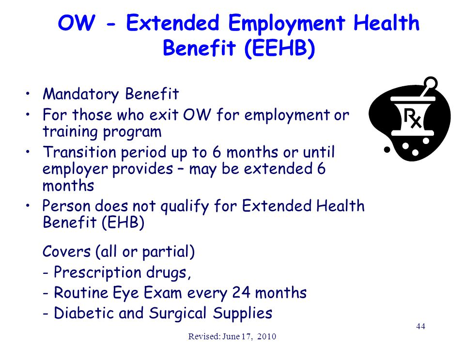 Revised: June 17, 2010 44 OW - Extended Employment Health Benefit (EEHB) Mandatory Benefit For those who exit OW for employment or training program Transition period up to 6 months or until employer provides – may be extended 6 months Person does not qualify for Extended Health Benefit (EHB) Covers (all or partial) -Prescription drugs, -Routine Eye Exam every 24 months - Diabetic and Surgical Supplies