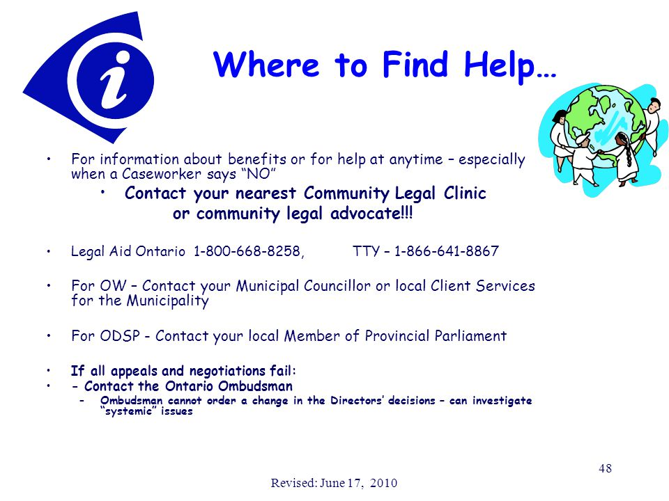 Revised: June 17, 2010 48 Where to Find Help… For information about benefits or for help at anytime – especially when a Caseworker says NO Contact your nearest Community Legal Clinic or community legal advocate!!.