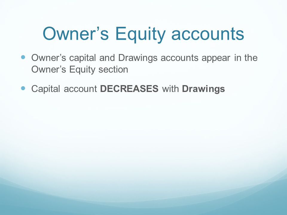 Owner's Equity accounts Owner's capital and Drawings accounts appear in the Owner's Equity section Capital account DECREASES with Drawings
