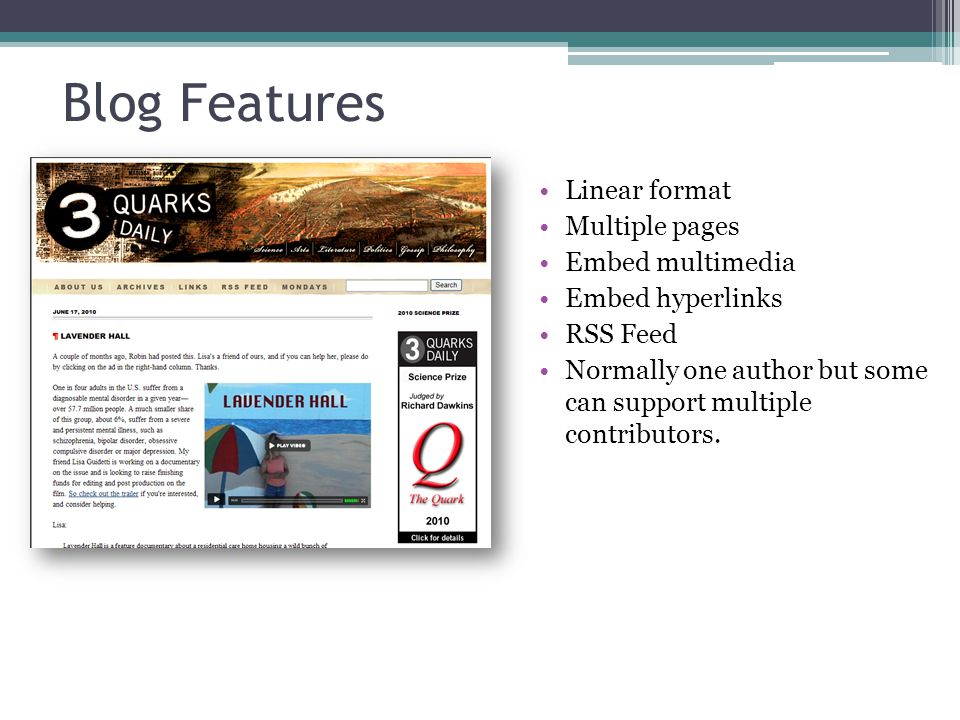 Blog Features Linear format Multiple pages Embed multimedia Embed hyperlinks RSS Feed Normally one author but some can support multiple contributors.