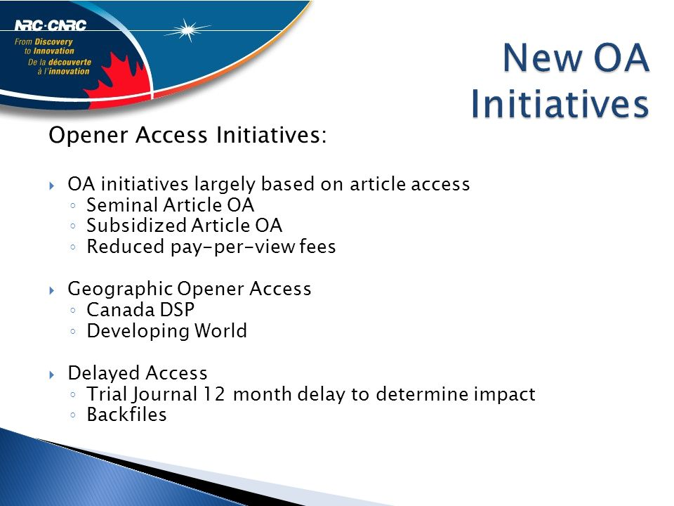 Opener Access Initiatives:  OA initiatives largely based on article access ◦ Seminal Article OA ◦ Subsidized Article OA ◦ Reduced pay-per-view fees  Geographic Opener Access ◦ Canada DSP ◦ Developing World  Delayed Access ◦ Trial Journal 12 month delay to determine impact ◦ Backfiles