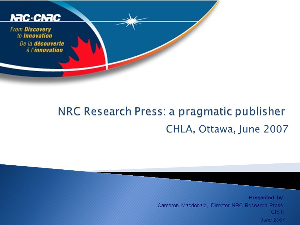 CHLA, Ottawa, June 2007 Presented by: Cameron Macdonald, Director NRC Research Press, CISTI June 2007