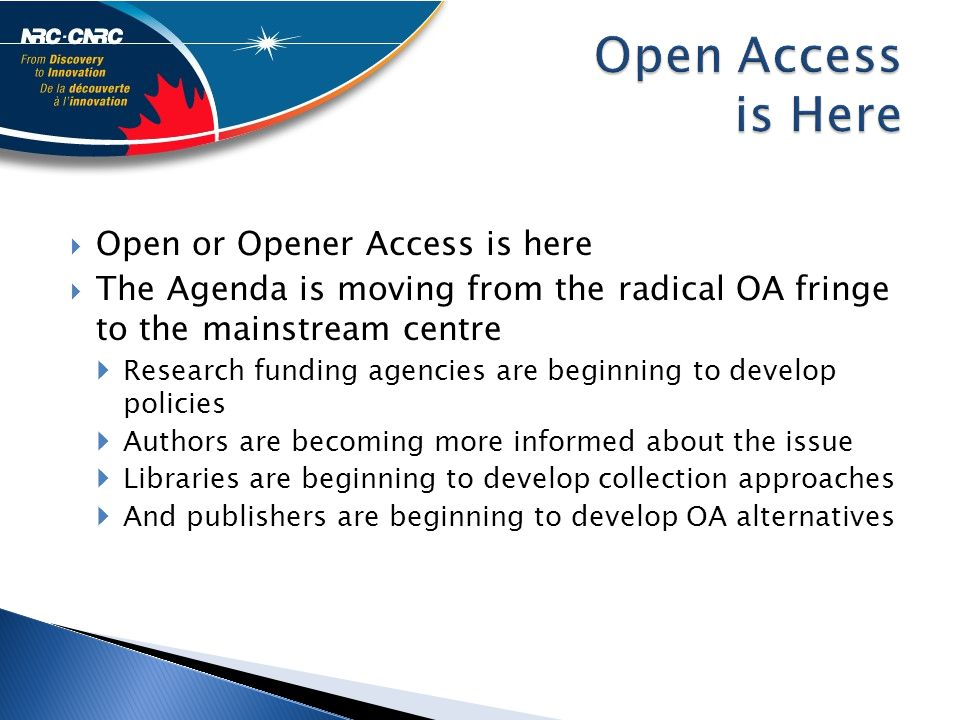  Open or Opener Access is here  The Agenda is moving from the radical OA fringe to the mainstream centre  Research funding agencies are beginning to develop policies  Authors are becoming more informed about the issue  Libraries are beginning to develop collection approaches  And publishers are beginning to develop OA alternatives