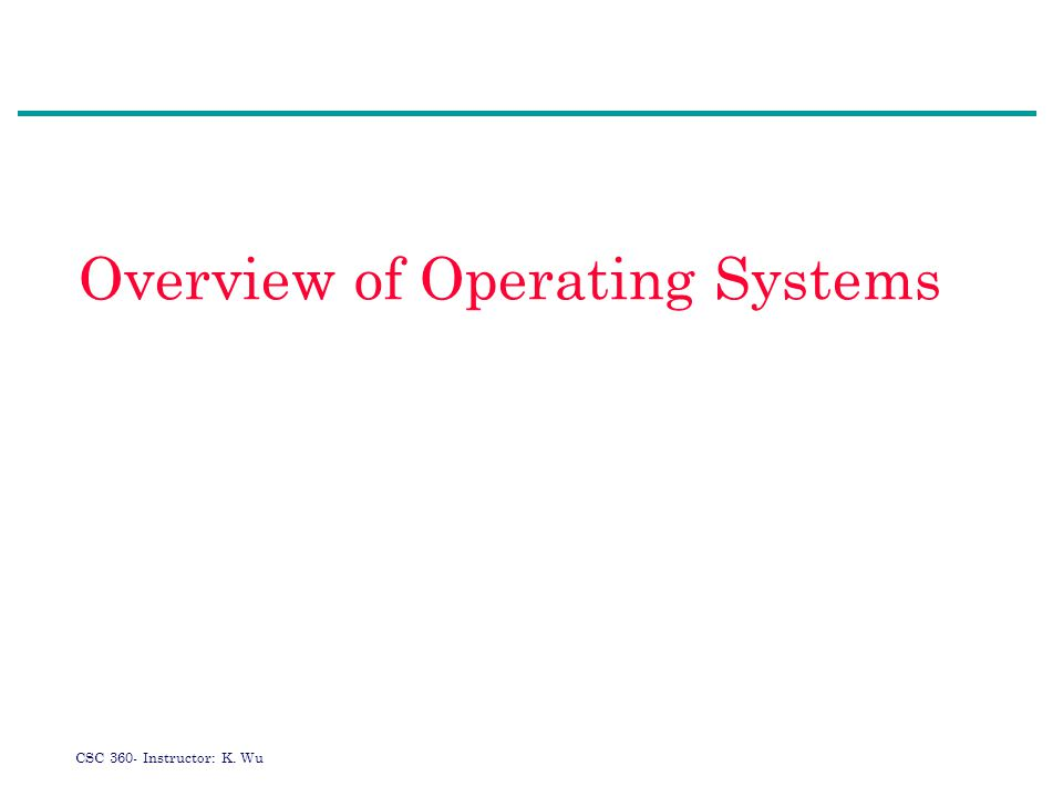 CSC 360- Instructor: K. Wu Overview of Operating Systems