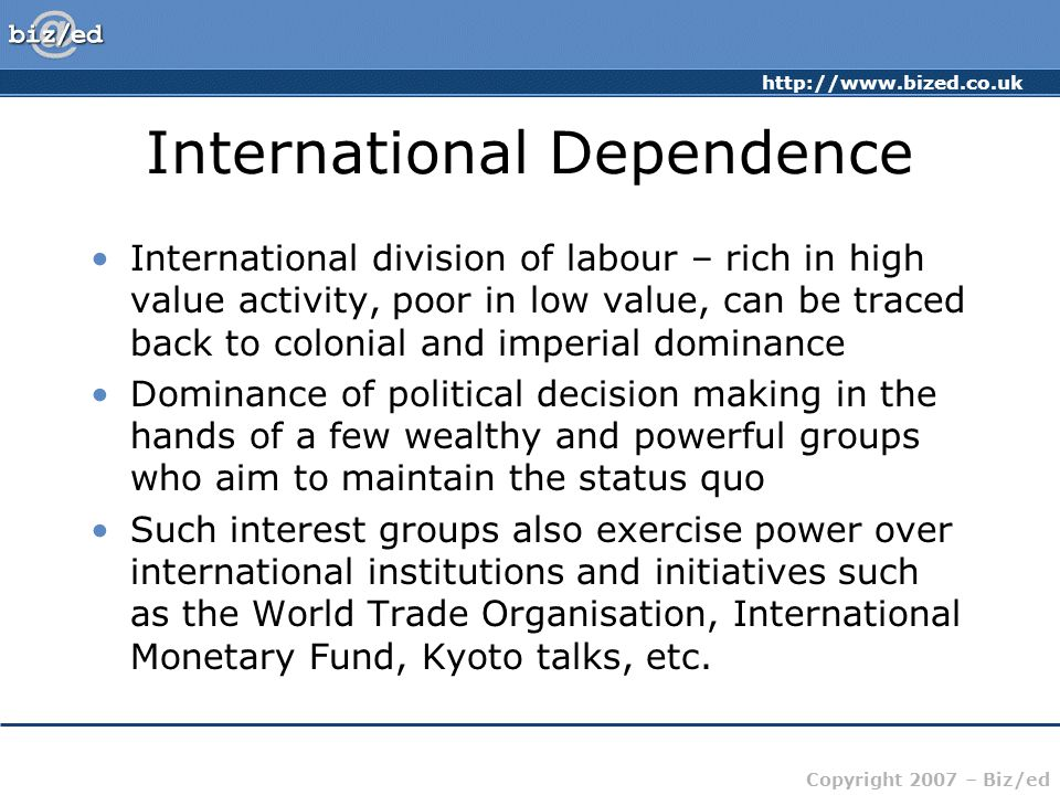 http://www.bized.co.uk Copyright 2007 – Biz/ed International Dependence International division of labour – rich in high value activity, poor in low value, can be traced back to colonial and imperial dominance Dominance of political decision making in the hands of a few wealthy and powerful groups who aim to maintain the status quo Such interest groups also exercise power over international institutions and initiatives such as the World Trade Organisation, International Monetary Fund, Kyoto talks, etc.