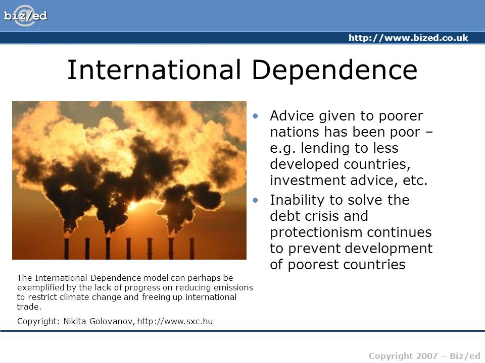 http://www.bized.co.uk Copyright 2007 – Biz/ed International Dependence Advice given to poorer nations has been poor – e.g.