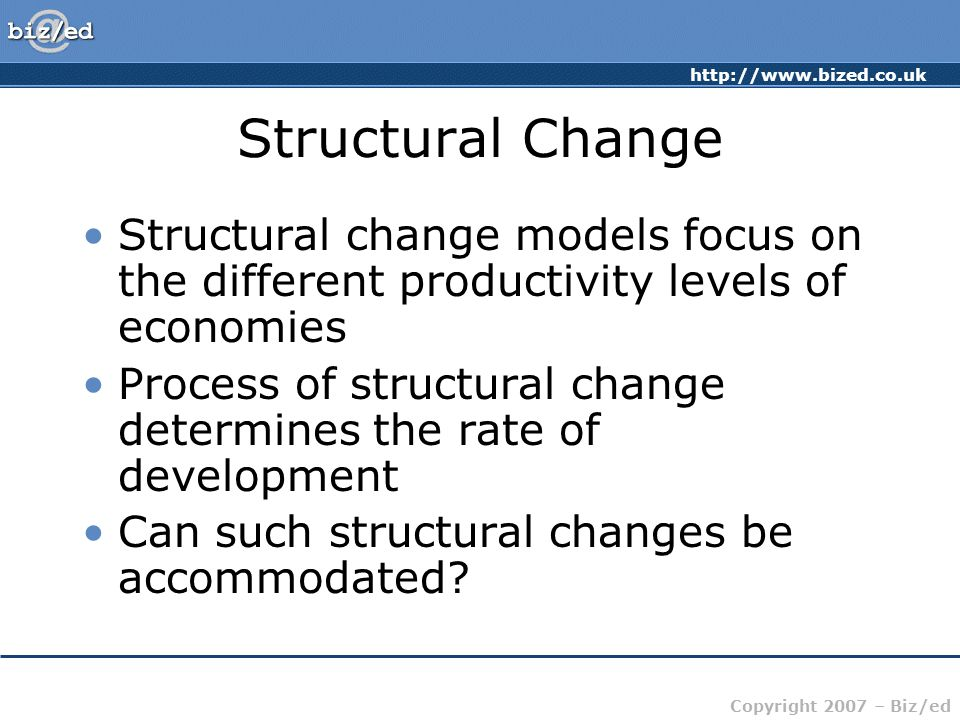http://www.bized.co.uk Copyright 2007 – Biz/ed Structural Change Structural change models focus on the different productivity levels of economies Process of structural change determines the rate of development Can such structural changes be accommodated