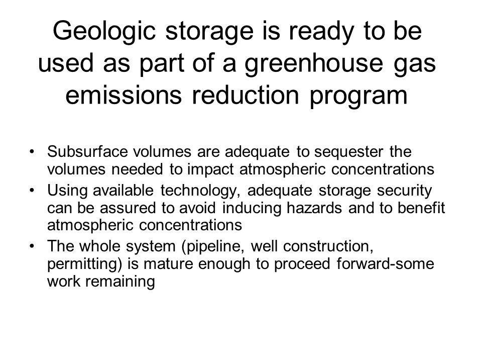 Geologic storage is ready to be used as part of a greenhouse gas emissions reduction program Subsurface volumes are adequate to sequester the volumes needed to impact atmospheric concentrations Using available technology, adequate storage security can be assured to avoid inducing hazards and to benefit atmospheric concentrations The whole system (pipeline, well construction, permitting) is mature enough to proceed forward-some work remaining