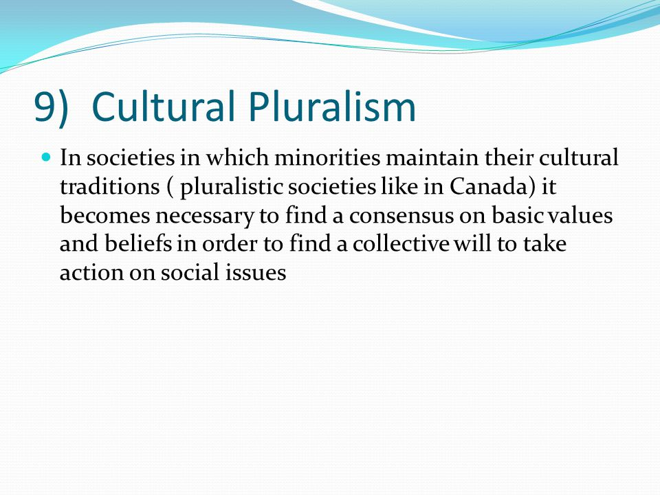 9) Cultural Pluralism In societies in which minorities maintain their cultural traditions ( pluralistic societies like in Canada) it becomes necessary to find a consensus on basic values and beliefs in order to find a collective will to take action on social issues