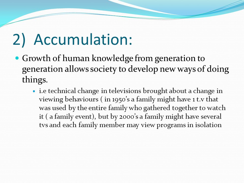 2) Accumulation: Growth of human knowledge from generation to generation allows society to develop new ways of doing things.