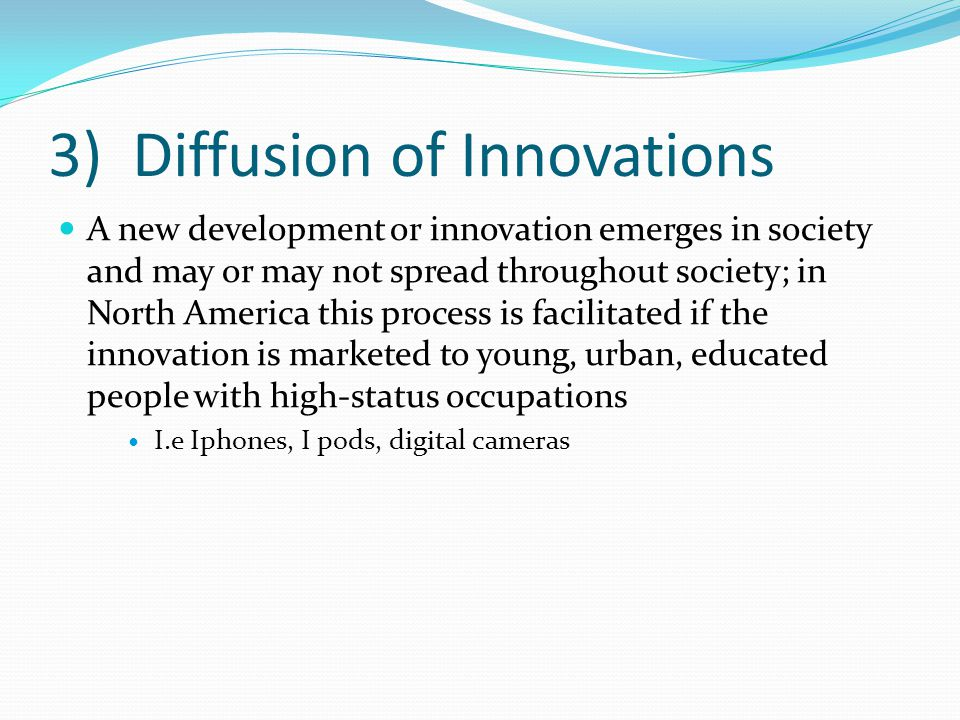 3) Diffusion of Innovations A new development or innovation emerges in society and may or may not spread throughout society; in North America this process is facilitated if the innovation is marketed to young, urban, educated people with high-status occupations I.e Iphones, I pods, digital cameras