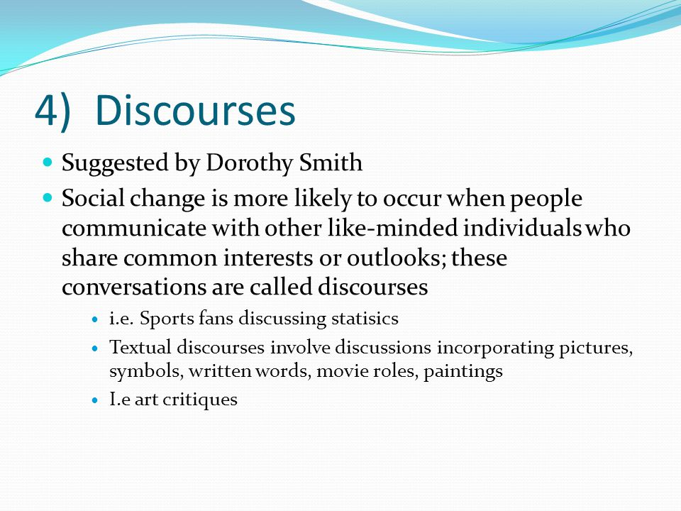 4) Discourses Suggested by Dorothy Smith Social change is more likely to occur when people communicate with other like-minded individuals who share common interests or outlooks; these conversations are called discourses i.e.