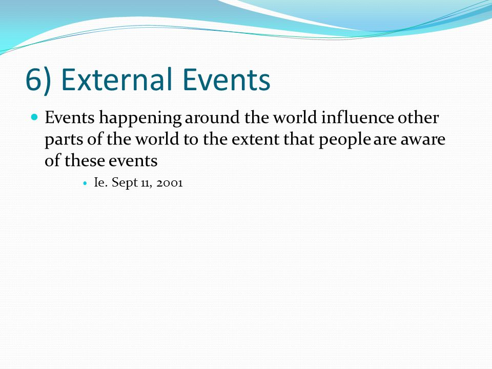 6) External Events Events happening around the world influence other parts of the world to the extent that people are aware of these events Ie.