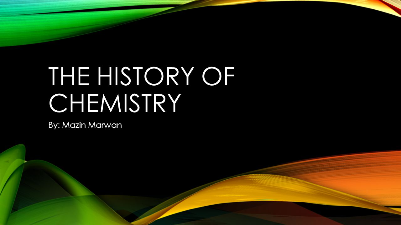 THE HISTORY OF CHEMISTRY By: Mazin Marwan