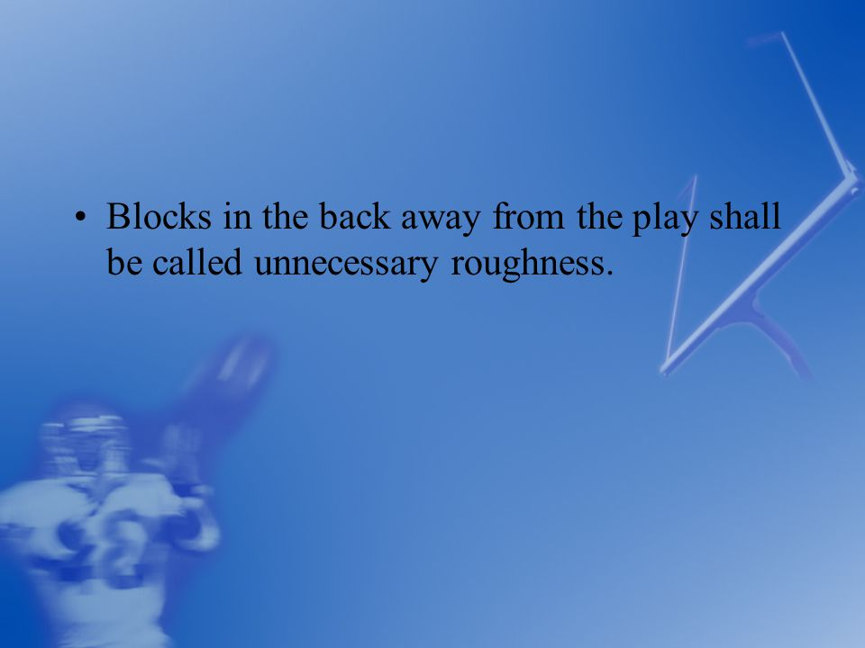 Blocks in the back away from the play shall be called unnecessary roughness.