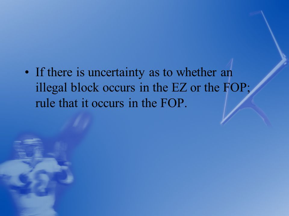 If there is uncertainty as to whether an illegal block occurs in the EZ or the FOP; rule that it occurs in the FOP.