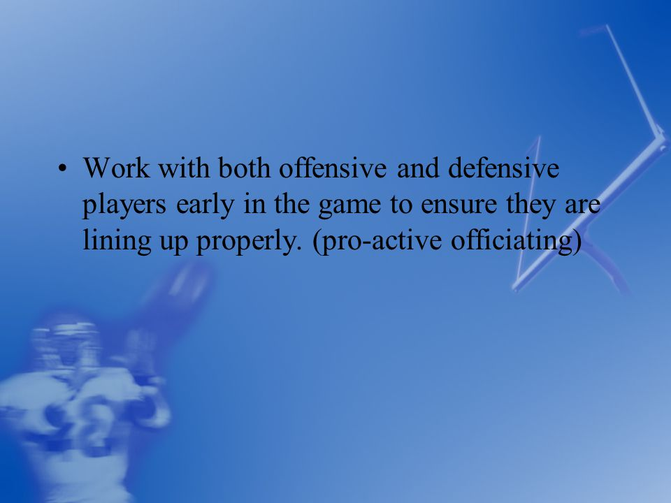 Work with both offensive and defensive players early in the game to ensure they are lining up properly.