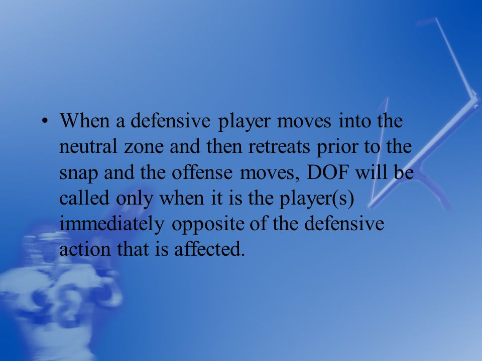 When a defensive player moves into the neutral zone and then retreats prior to the snap and the offense moves, DOF will be called only when it is the player(s) immediately opposite of the defensive action that is affected.
