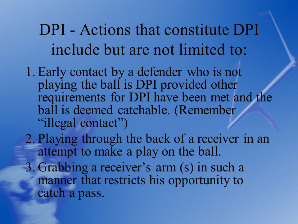 DPI - Actions that constitute DPI include but are not limited to: 1.Early contact by a defender who is not playing the ball is DPI provided other requirements for DPI have been met and the ball is deemed catchable.
