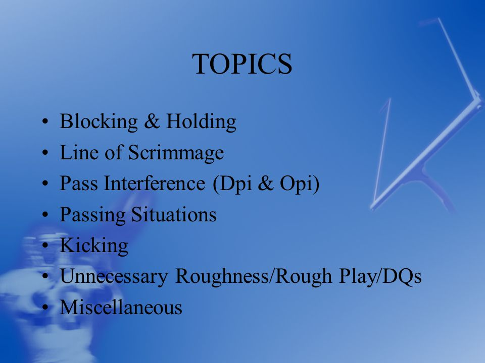 TOPICS Blocking & Holding Line of Scrimmage Pass Interference (Dpi & Opi) Passing Situations Kicking Unnecessary Roughness/Rough Play/DQs Miscellaneous
