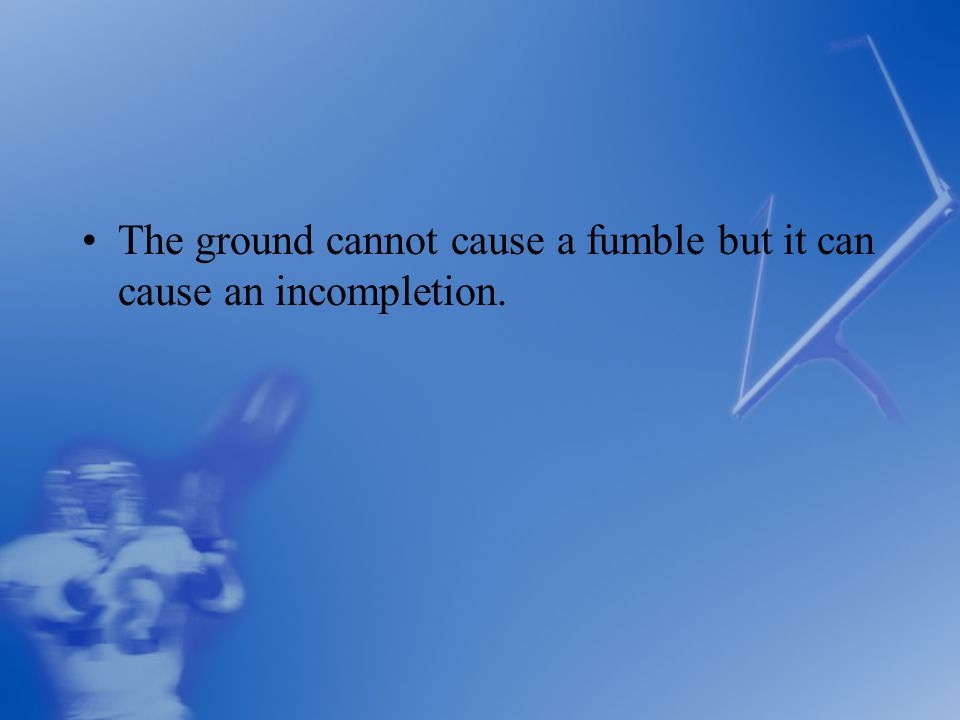 The ground cannot cause a fumble but it can cause an incompletion.