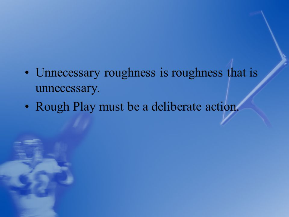 Unnecessary roughness is roughness that is unnecessary. Rough Play must be a deliberate action.